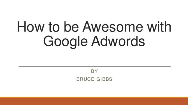 How to be Awesome withGoogle AdwordsBYBRUCE GIBBS