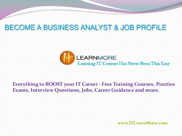 BECOME A BUSINESS ANALYST & JOB PROFILE  Everything to BOOST your IT Career - Free Training Courses, Practice Exams, Inter...