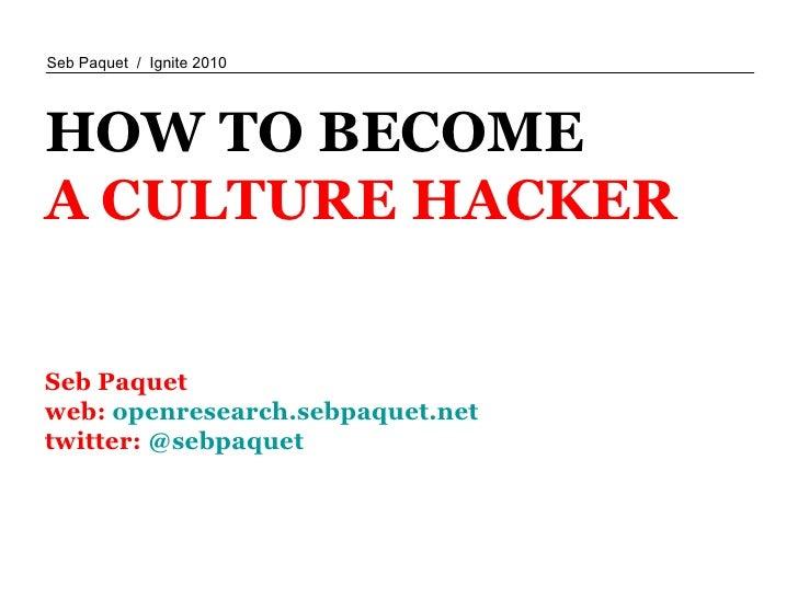 HOW TO BECOME A CULTURE HACKER Seb Paquet  web:  openresearch.sebpaquet.net twitter:  @sebpaquet