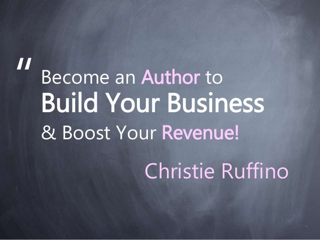 "Become an Author to Build Your Business & Boost Your Revenue! "" Christie Ruffino"