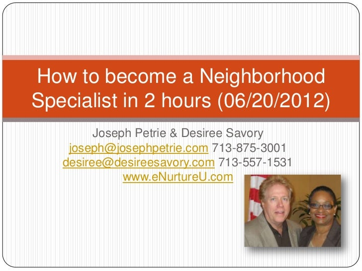 How to become a NeighborhoodSpecialist in 2 hours (06/20/2012)         Joseph Petrie & Desiree Savory    joseph@josephpetr...