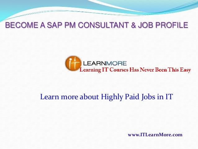 BECOME A SAP PM CONSULTANT & JOB PROFILE  Learn more about Highly Paid Jobs in IT  www.ITLearnMore.com