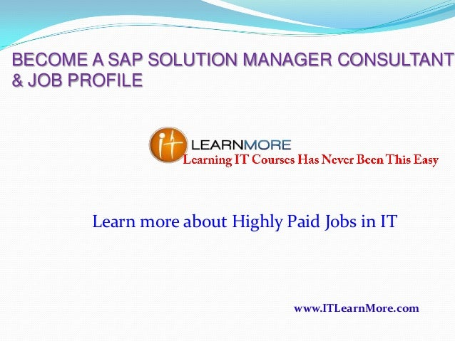 BECOME A SAP SOLUTION MANAGER CONSULTANT & JOB PROFILE  Learn more about Highly Paid Jobs in IT  www.ITLearnMore.com