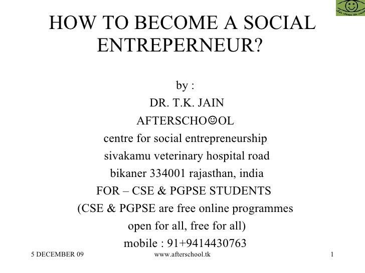 HOW TO BECOME A SOCIAL ENTREPERNEUR?  <ul><ul><li>by :  </li></ul></ul><ul><ul><li>DR. T.K. JAIN </li></ul></ul><ul><ul><l...