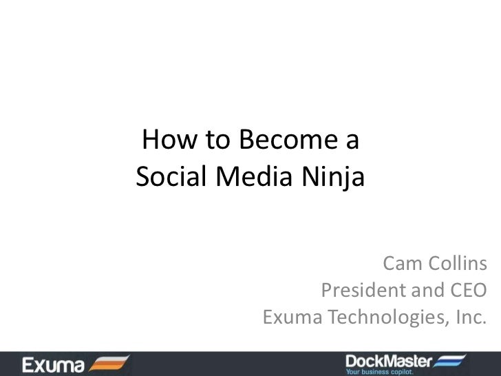How to Become a Social Media Ninja<br />Cam CollinsPresident and CEOExuma Technologies, Inc.<br />