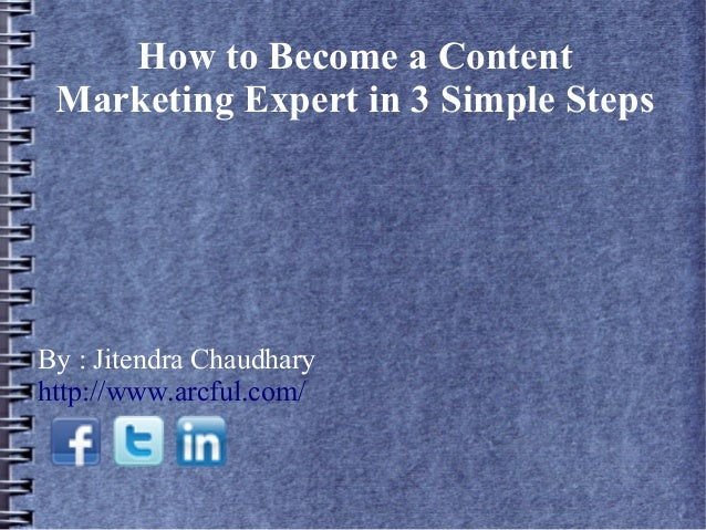 How to Become a Content Marketing Expert in 3 Simple Steps  By : Jitendra Chaudhary http://www.arcful.com/