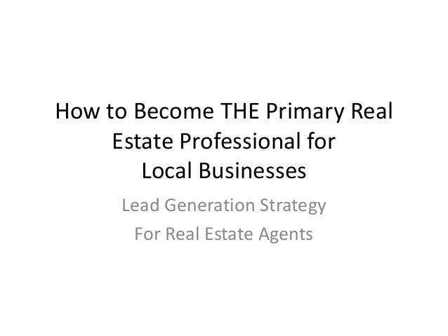 How to Become THE Primary Real Estate Professional for Local Businesses Lead Generation Strategy For Real Estate Agents