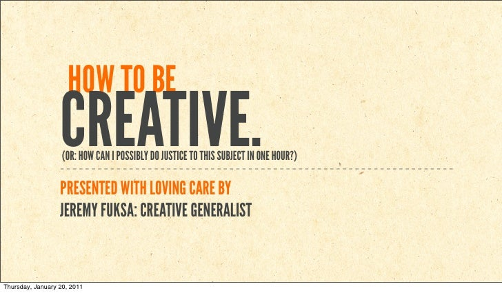 HOW TO BE                  CREATIVE.                   (OR: HOW CAN I POSSIBLY DO JUSTICE TO THIS SUBJECT IN ONE HOUR?)   ...