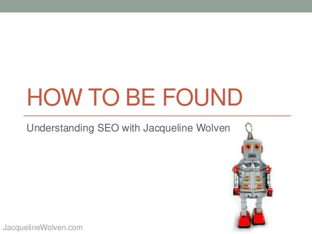 @JackieWolvenJacquelineWolven.com HOW TO BE FOUND Understanding SEO with Jacqueline Wolven