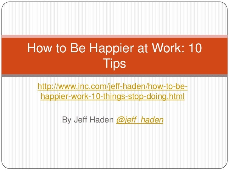 How to Be Happier at Work: 10            Tips http://www.inc.com/jeff-haden/how-to-be-  happier-work-10-things-stop-doing....