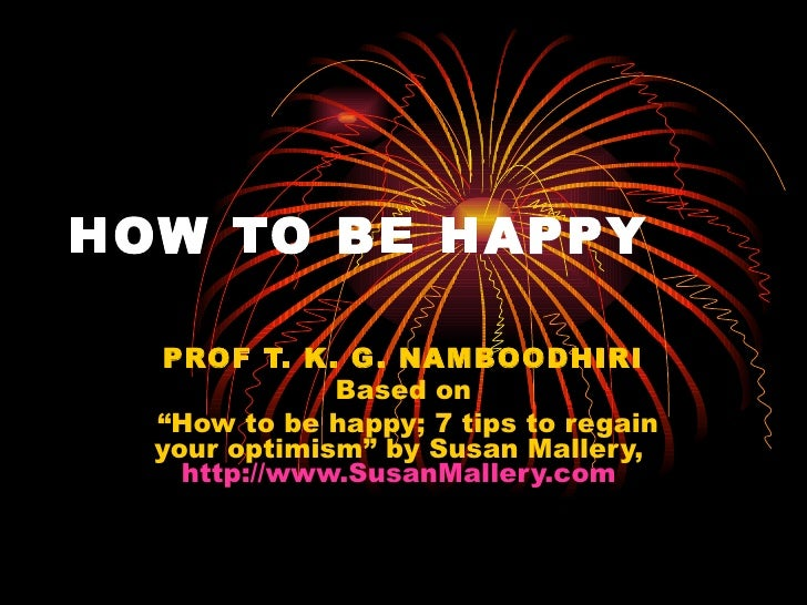 "HOW TO BE HAPPY PROF T. K. G. NAMBOODHIRI Based on "" How to be happy; 7 tips to regain your optimism"" by Susan Mallery,  h..."