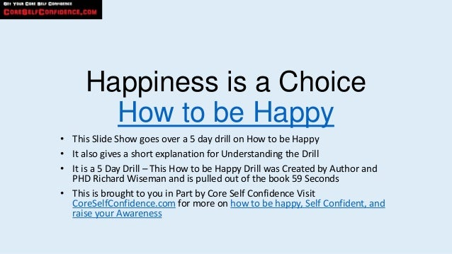 Happiness is a Choice       How to be Happy• This Slide Show goes over a 5 day drill on How to be Happy• It also gives a s...