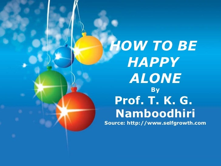 HOW TO BE  HAPPY  ALONE By Prof. T. K. G.  Namboodhiri Source: http://www.selfgrowth.com