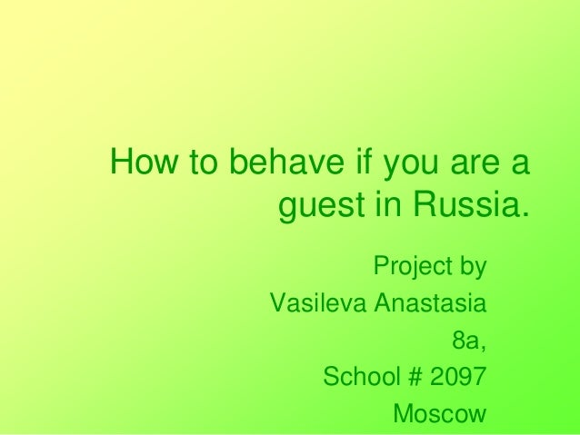 How to behave if you are a guest in Russia. Project by Vasileva Anastasia 8а, School # 2097 Moscow