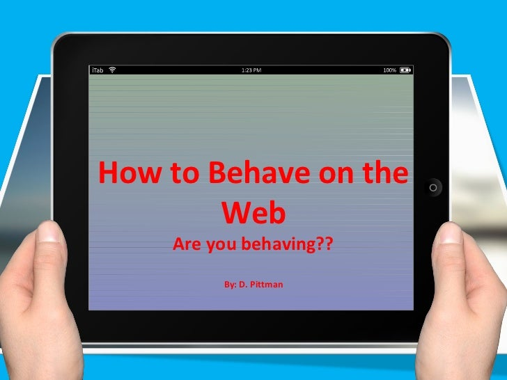 How to Behave on the        Web    Are you behaving??         By: D. Pittman