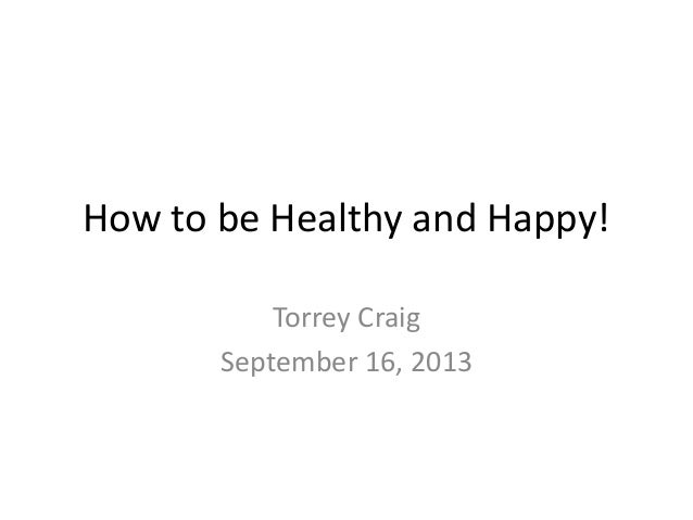 How to be Healthy and Happy! Torrey Craig September 16, 2013