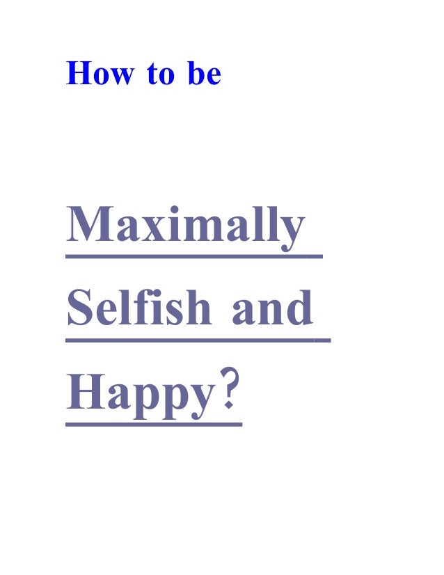 How to be Maximally Selfish and ?Happy
