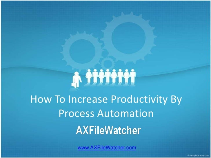 How To Increase Productivity By Process Automation<br />www.AXFileWatcher.com<br />