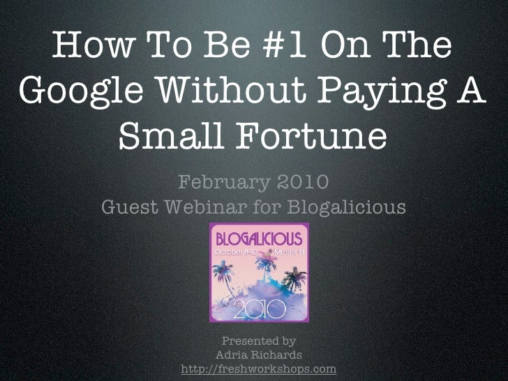 How To Be #1 On The Google Without Paying A     Small Fortune            February 2010     Guest Webinar for Blogalicious ...