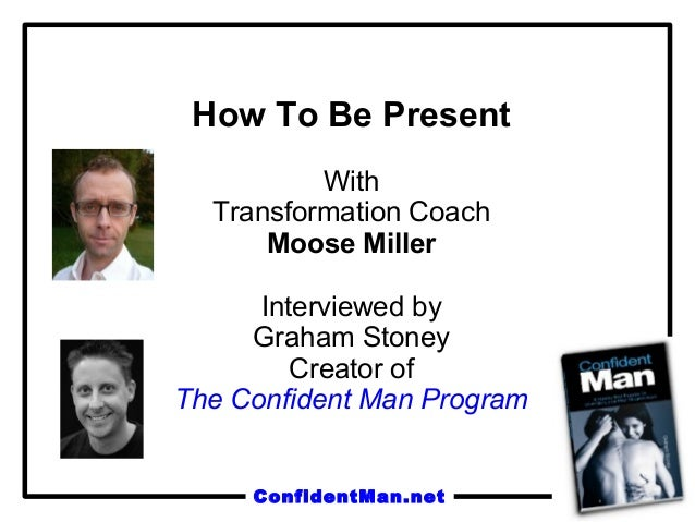 ConfidentMan.net How To Be Present With Transformation Coach Moose Miller Interviewed by Graham Stoney Creator of The Conf...