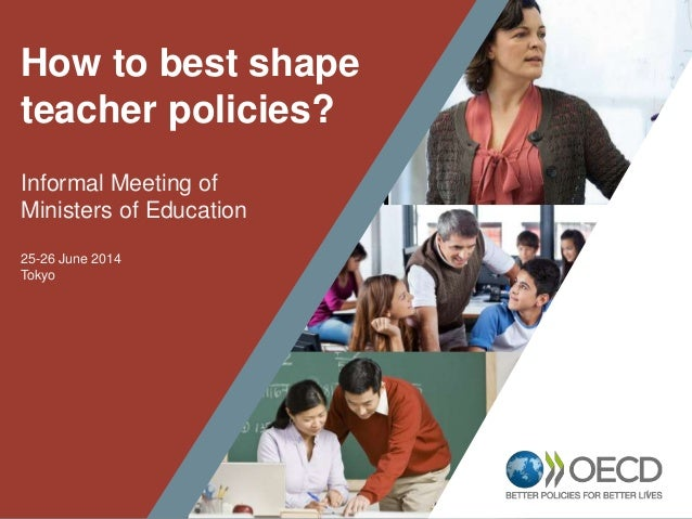 1 How to best shape teacher policies? Informal Meeting of Ministers of Education 25-26 June 2014 Tokyo
