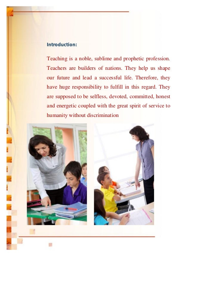 Introduction:Teaching is a noble, sublime and prophetic profession.Teachers are builders of nations. They help us shapeour...