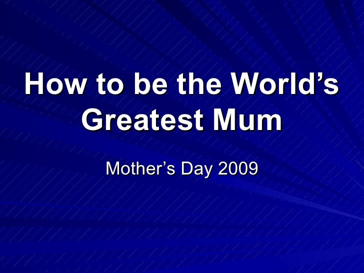 How to be the World's   Greatest Mum     Mother's Day 2009