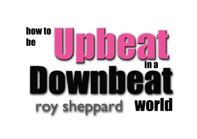 How to be upbeat in a downbeat world