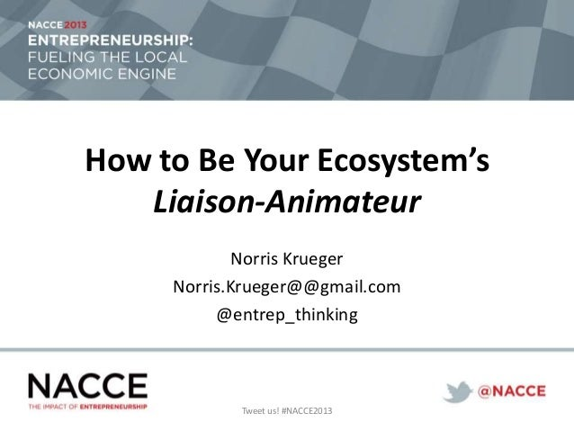 How to Be Your Ecosystem's Liaison-Animateur Norris Krueger Norris.Krueger@@gmail.com @entrep_thinking Tweet us! #NACCE2013