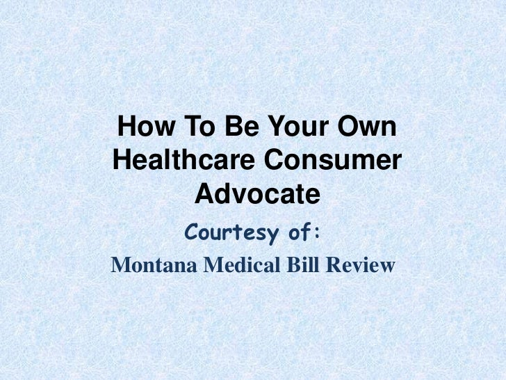 How To Be Your OwnHealthcare Consumer      Advocate      Courtesy of:Montana Medical Bill Review