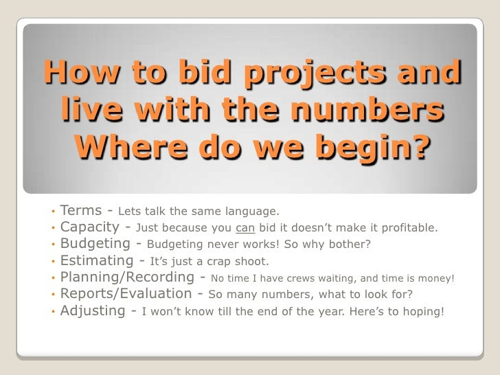 How to bid projects and live with the numbersWhere do we begin?<br /><ul><li> Terms - Lets talk the same language.