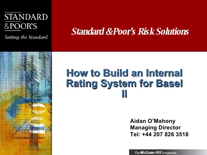 How to Build an Internal Rating System for Basel II Aidan O'Mahony Managing Director Tel: +44 207 826 3518 Standard & Poor...