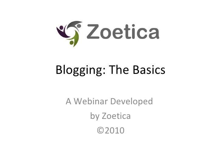 Blogging: The Basics A Webinar Developed  by Zoetica ©2010
