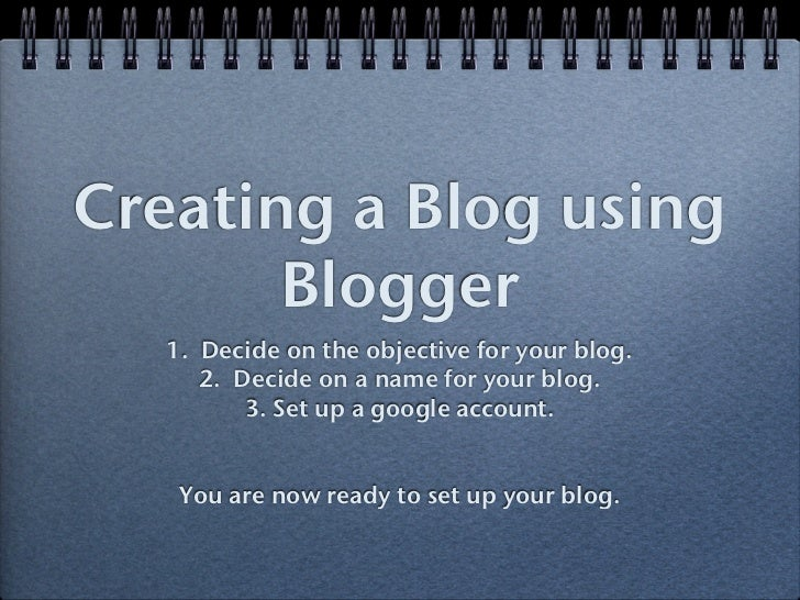 Creating a Blog using       Blogger   1. Decide on the objective for your blog.      2. Decide on a name for your blog.   ...
