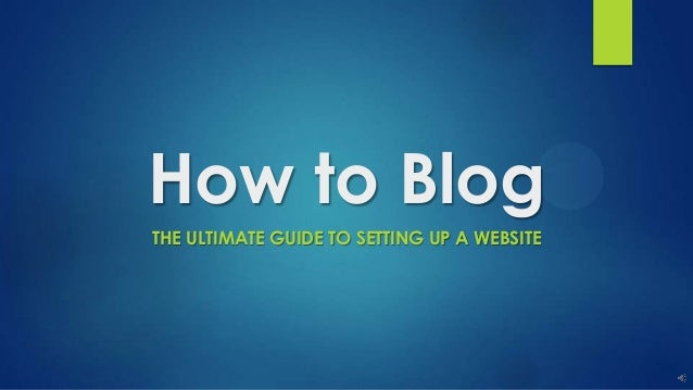 How to Blog THE ULTIMATE GUIDE TO SETTING UP A WEBSITE