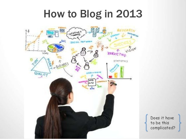 How to Blog in 2013                      Does it have                      to be this                      complicated?