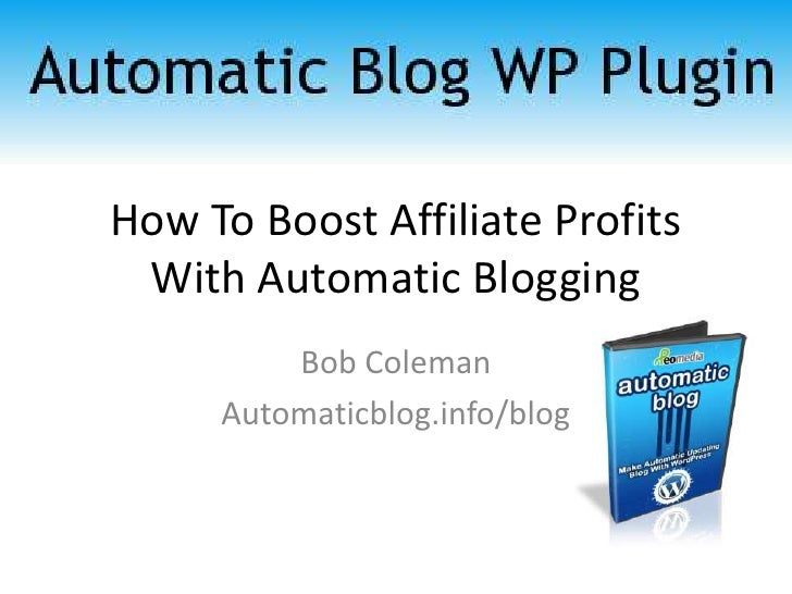 How To Boost Affiliate Profits With Automatic Blogging<br />Bob Coleman<br />Automaticblog.info/blog<br />