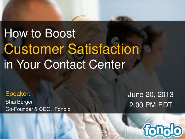 How to BoostCustomer Satisfactionin Your Contact CenterSpeaker:Shai BergerCo-Founder & CEO, FonoloJune 20, 20132:00 PM EDT