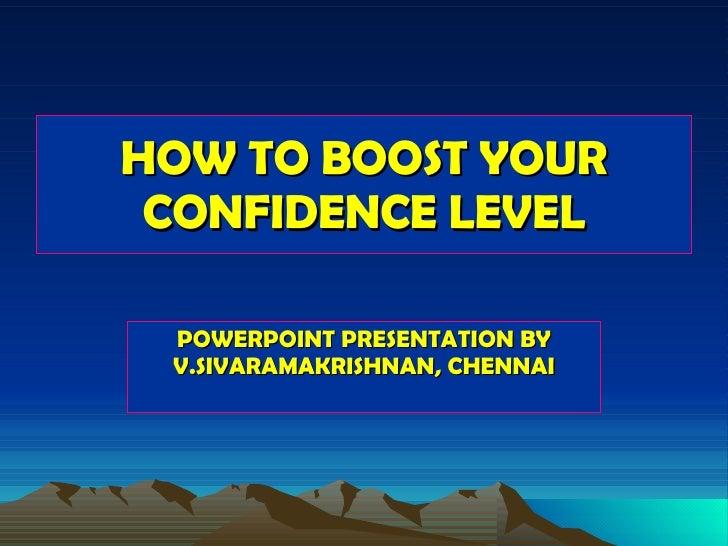 HOW TO BOOST YOUR CONFIDENCE LEVEL POWERPOINT PRESENTATION BY V.SIVARAMAKRISHNAN, CHENNAI