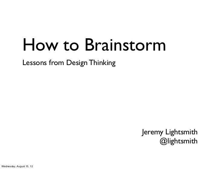 How to Brainstorm               Lessons from Design Thinking                                              Jeremy Lightsmit...