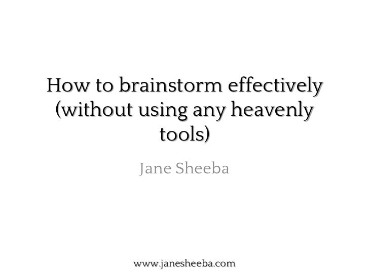 How to brainstorm effectively (without using any heavenly            tools)          Jane Sheeba         www.janesheeba.com