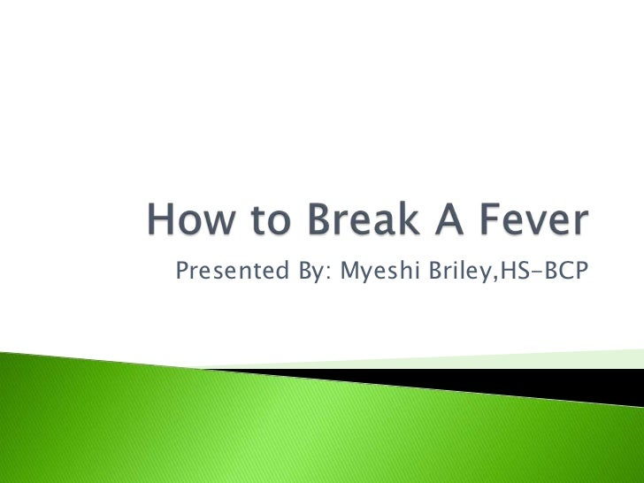 How to Break A Fever<br />Presented By: Myeshi Briley,HS-BCP<br />