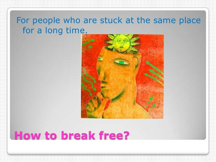 How to break free? <br />For people who are stuck at the same place for a long time. <br />