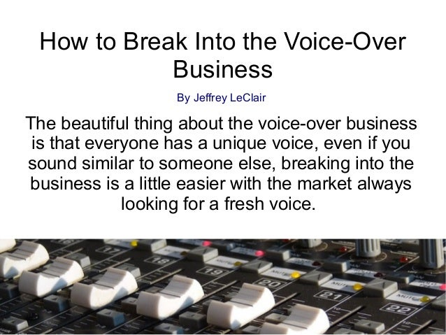 How to Break Into the Voice-OverBusinessBy Jeffrey LeClairThe beautiful thing about the voice-over businessis that everyon...