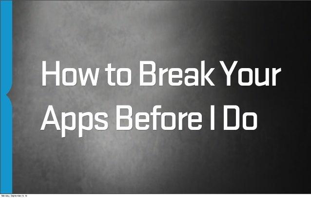 HowtoBreakYour AppsBeforeIDo Monday, September 9, 13
