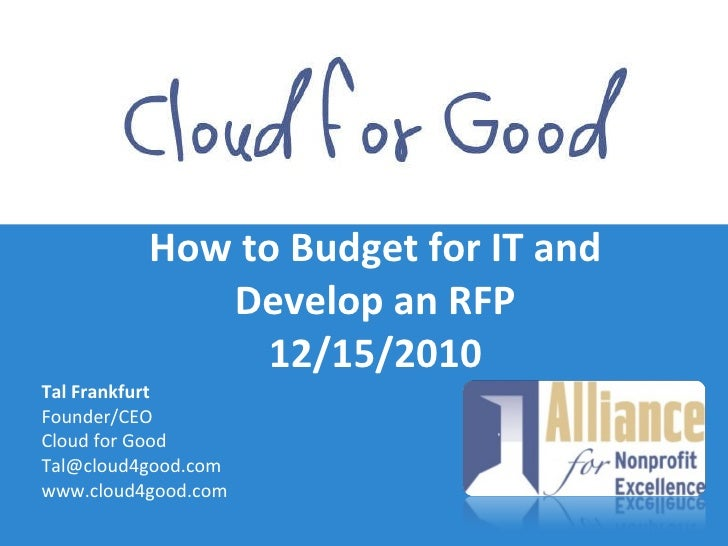 How to Budget for IT and Develop an RFP 12/15/2010 <ul><li>Tal Frankfurt </li></ul><ul><li>Founder/CEO </li></ul><ul><li>C...