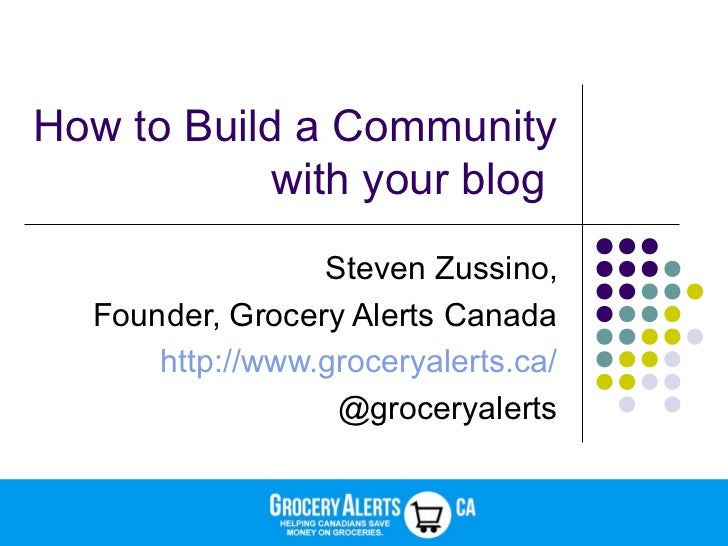 How to Build a Community            with your blog                 Steven Zussino,  Founder, Grocery Alerts Canada      ht...