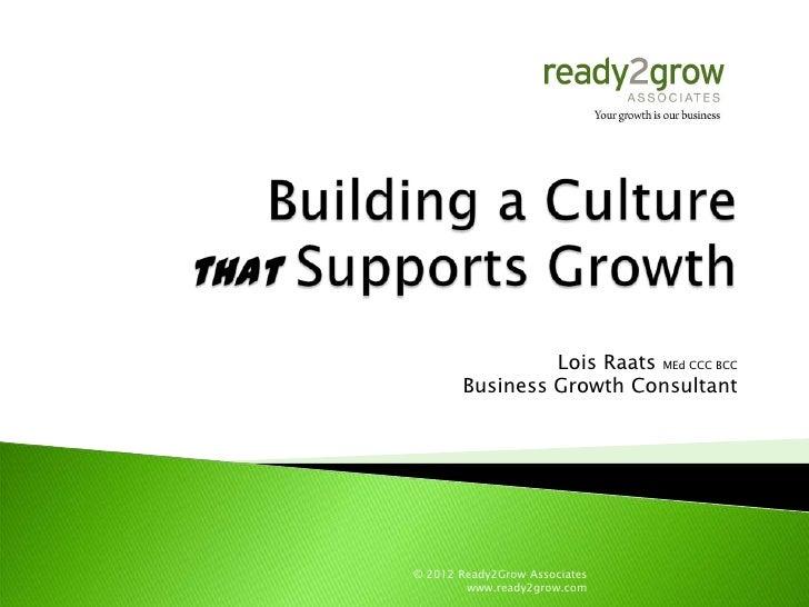 Lois Raats MEd CCC BCC       Business Growth Consultant© 2012 Ready2Grow Associates        www.ready2grow.com