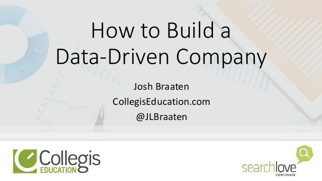 How to Build a Data-Driven Company Josh Braaten CollegisEducation.com @JLBraaten