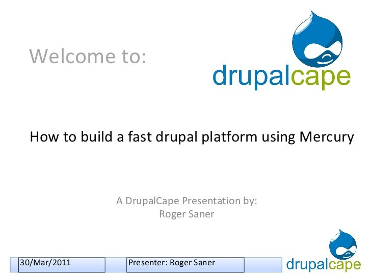 Welcome to: A DrupalCape Presentation by: Roger Saner How to build a fast drupal platform using Mercury 30/Mar/2011 Presen...